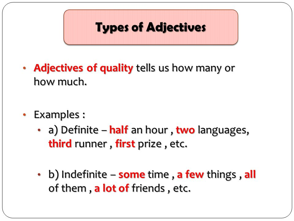 Types of Adjectives Adjectives of quality tells us how many or how much. Examples :