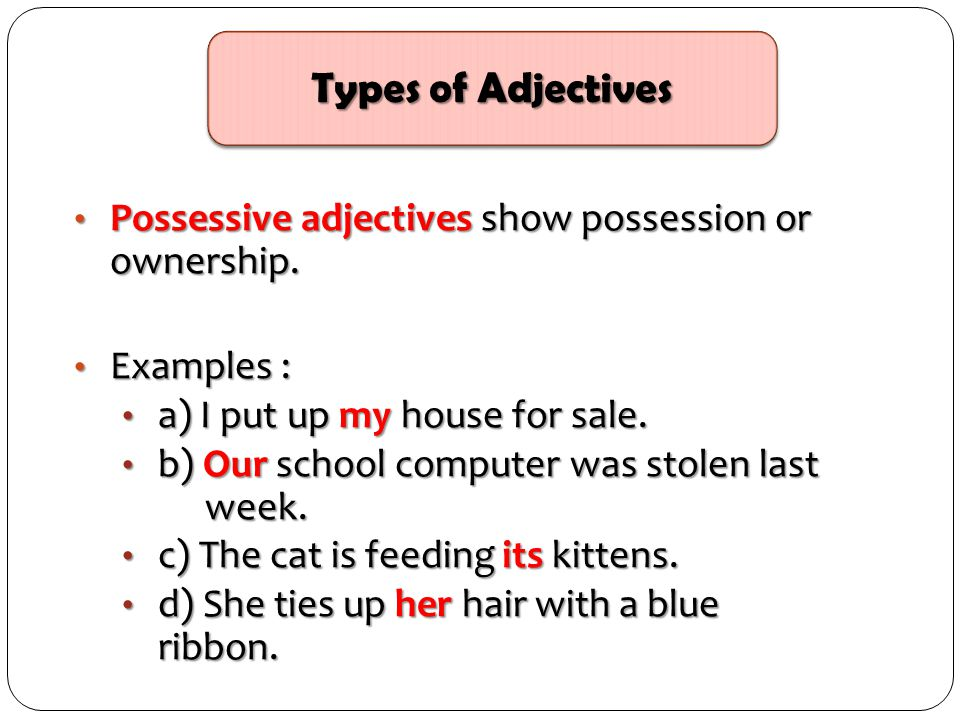 Types of Adjectives Possessive adjectives show possession or ownership. Examples : a) I put up my house for sale.