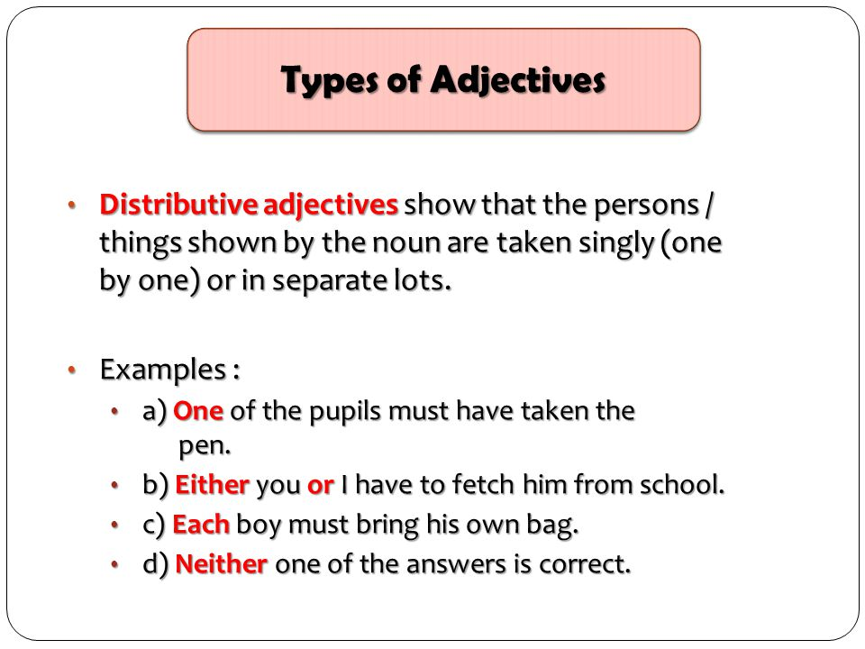 Types of Adjectives Distributive adjectives show that the persons / things shown by the noun are taken singly (one by one) or in separate lots.