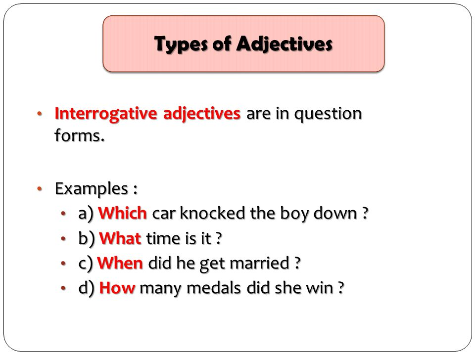 Types of Adjectives Interrogative adjectives are in question forms.