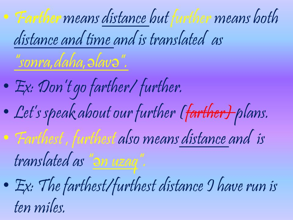 Farther means distance but further means both distance and time and is translated as sonra,daha,əlavə .