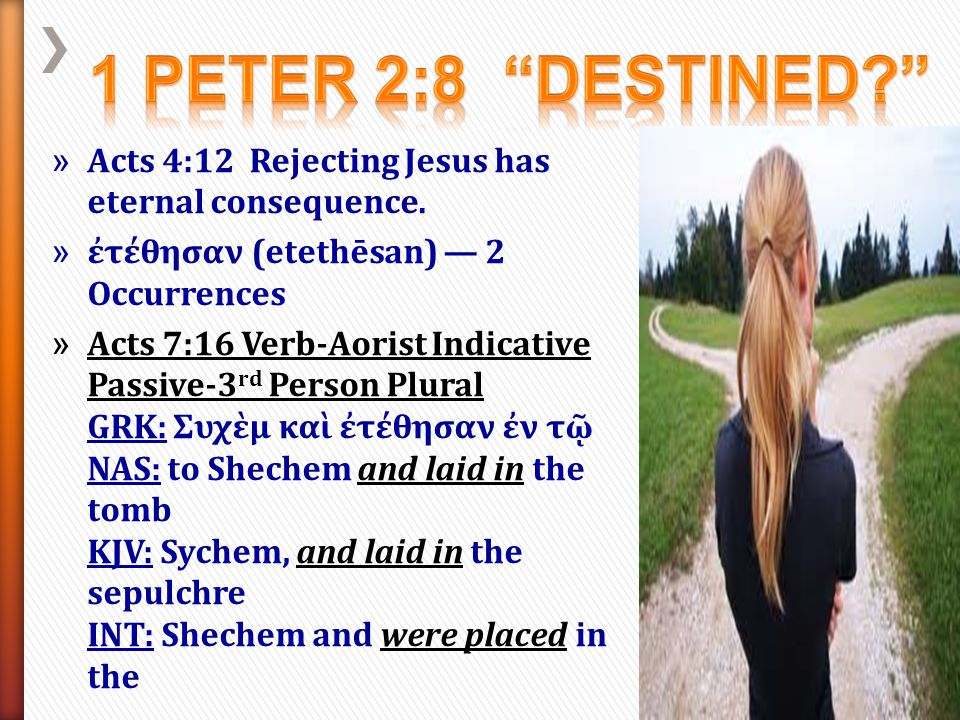 1 Peter 2:8 Destined Acts 4:12 Rejecting Jesus has eternal consequence. ἐτέθησαν (etethēsan) — 2 Occurrences.
