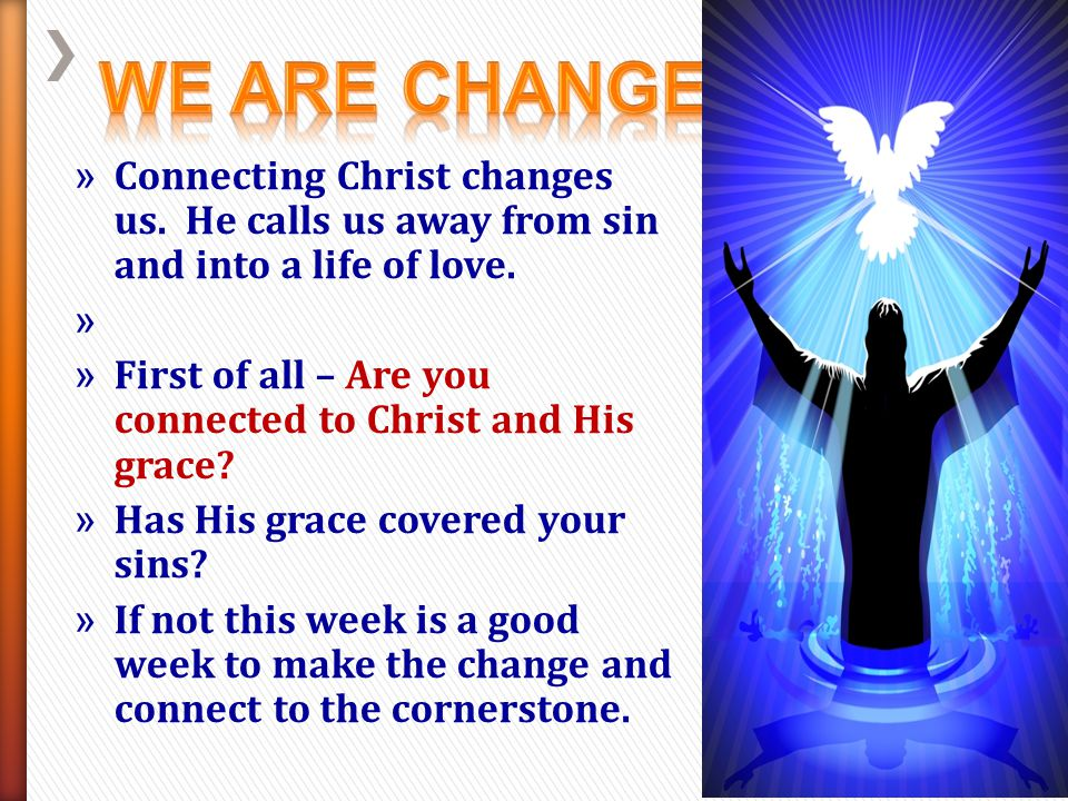 We Are Changed! Connecting Christ changes us. He calls us away from sin and into a life of love.