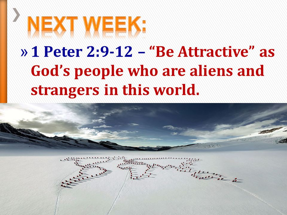 Next Week: 1 Peter 2:9-12 – Be Attractive as God's people who are aliens and strangers in this world.