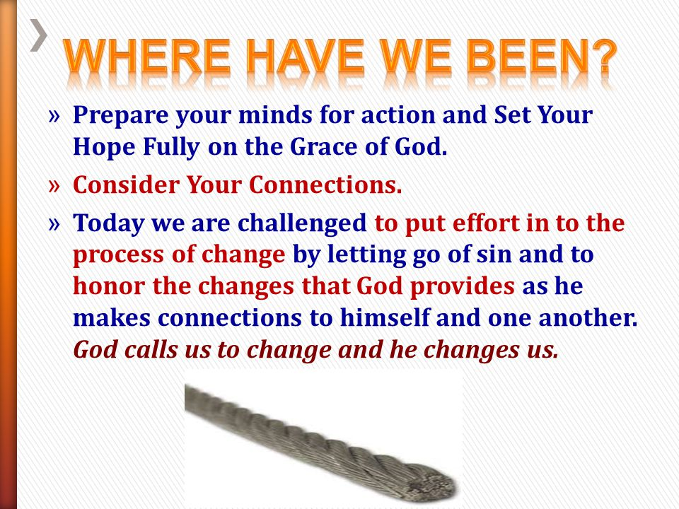 Where Have We Been Prepare your minds for action and Set Your Hope Fully on the Grace of God. Consider Your Connections.