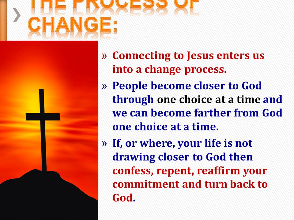 The Process of Change: Connecting to Jesus enters us into a change process.