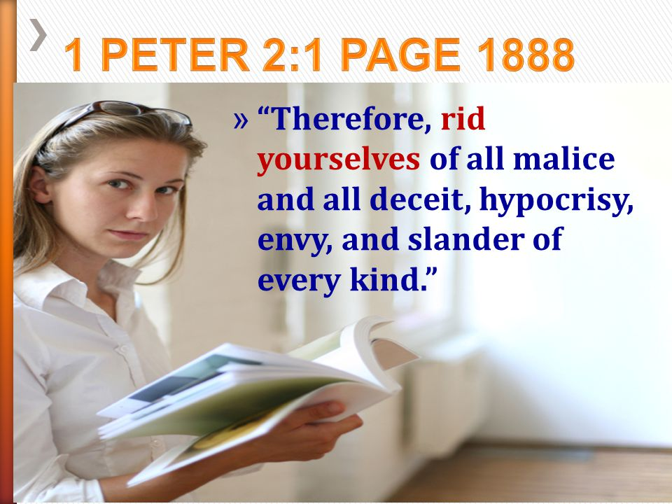 1 Peter 2:1 page 1888 Therefore, rid yourselves of all malice and all deceit, hypocrisy, envy, and slander of every kind.