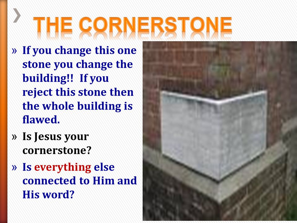 The Cornerstone If you change this one stone you change the building!! If you reject this stone then the whole building is flawed.