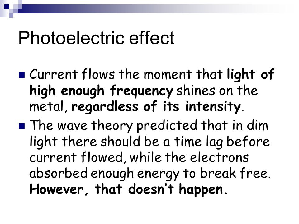 Photoelectric effect Current flows the moment that light of high enough frequency shines on the metal, regardless of its intensity.