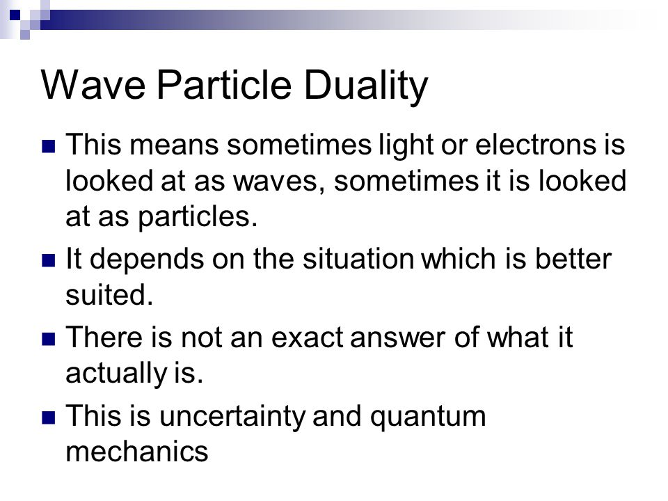 Wave Particle Duality This means sometimes light or electrons is looked at as waves, sometimes it is looked at as particles.