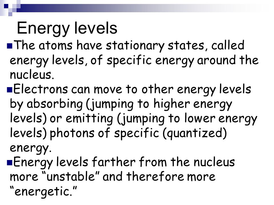 Energy levels The atoms have stationary states, called energy levels, of specific energy around the nucleus.
