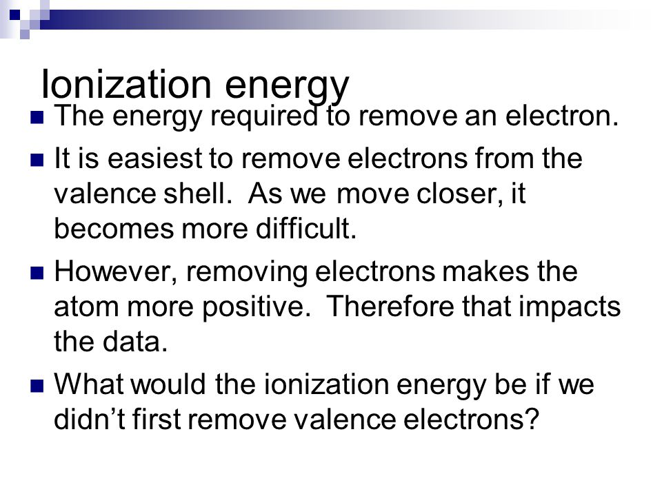 Ionization energy The energy required to remove an electron.