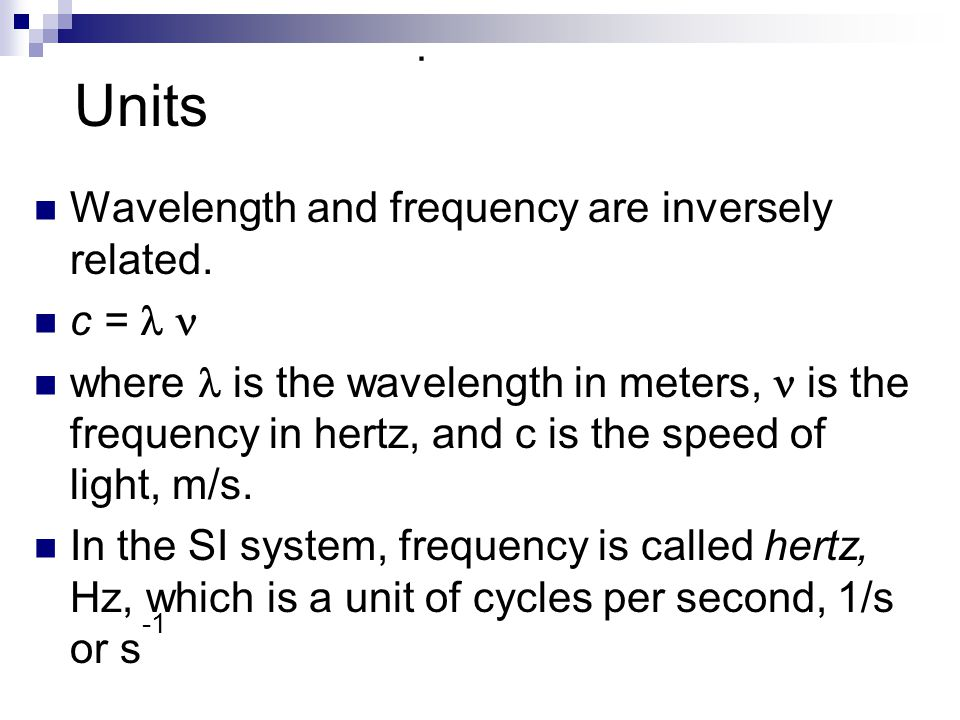 Units Wavelength and frequency are inversely related. c =  