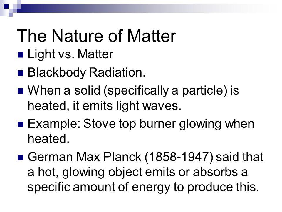 The Nature of Matter Light vs. Matter Blackbody Radiation.
