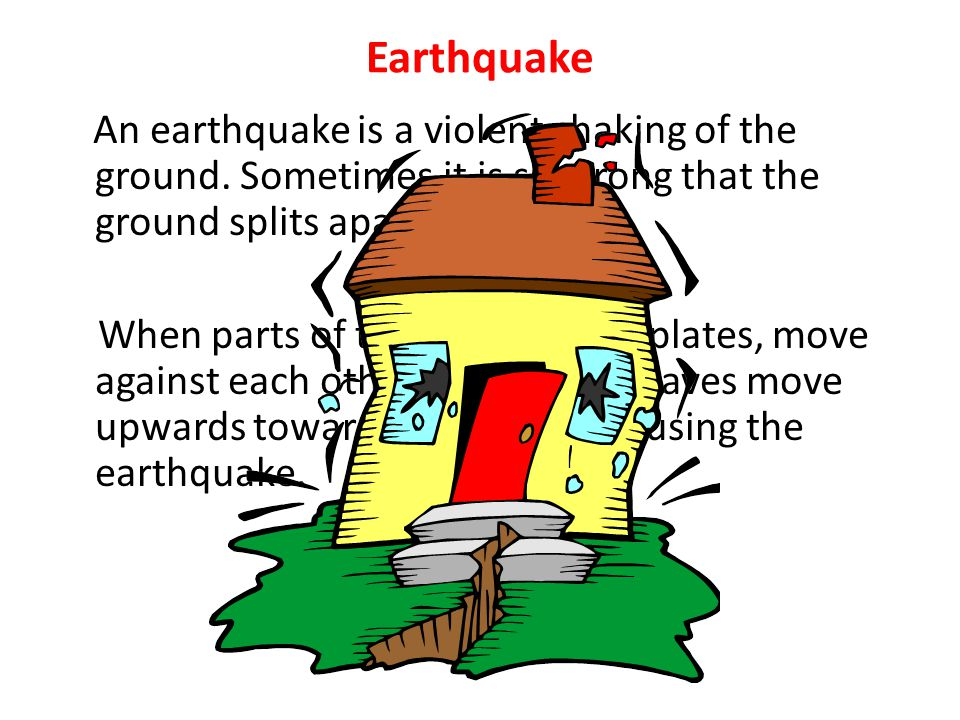 Earthquake An earthquake is a violent shaking of the ground. Sometimes it is so strong that the ground splits apart.