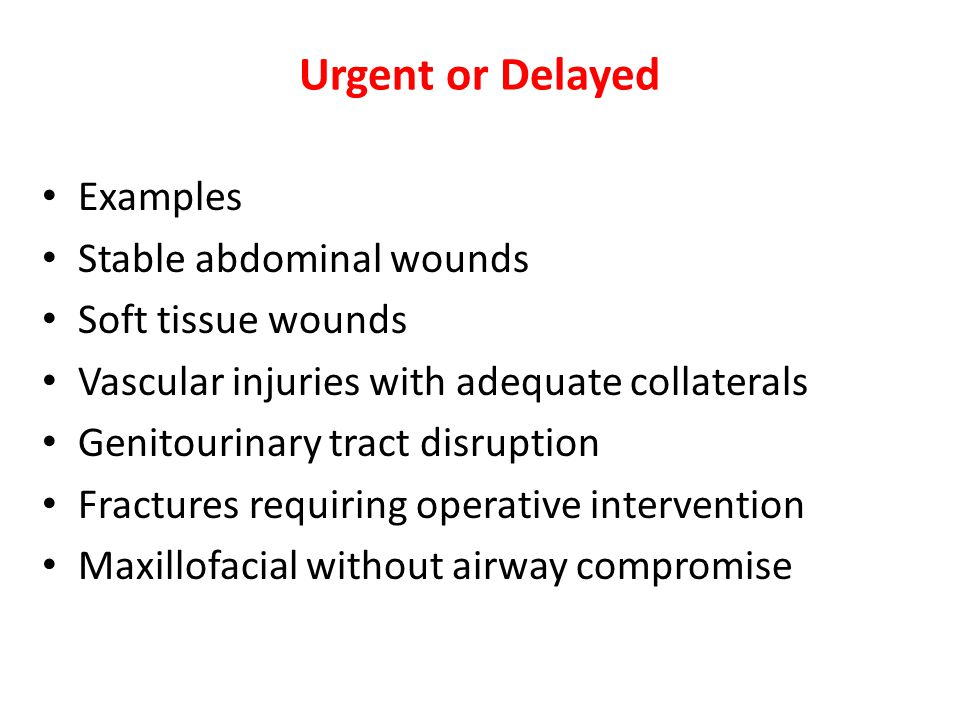 Urgent or Delayed Examples Stable abdominal wounds Soft tissue wounds