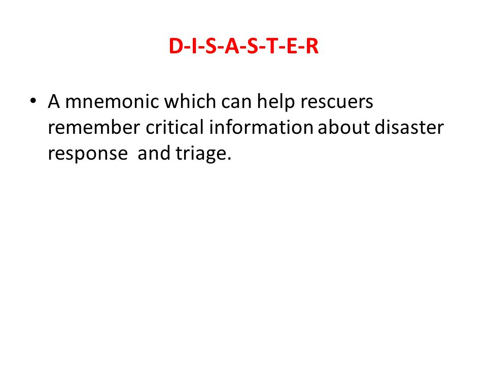 D-I-S-A-S-T-E-R A mnemonic which can help rescuers remember critical information about disaster response and triage.