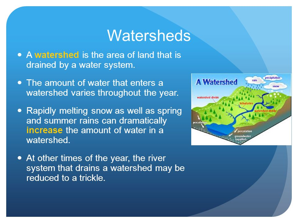 Watersheds A watershed is the area of land that is drained by a water system.