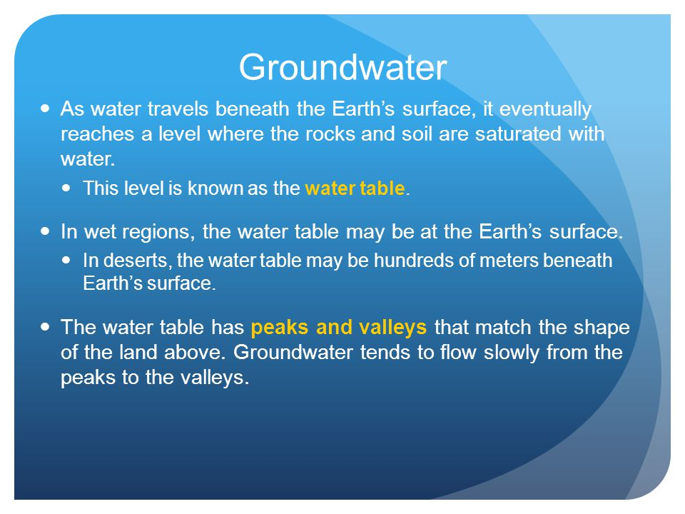 Groundwater As water travels beneath the Earth's surface, it eventually reaches a level where the rocks and soil are saturated with water.