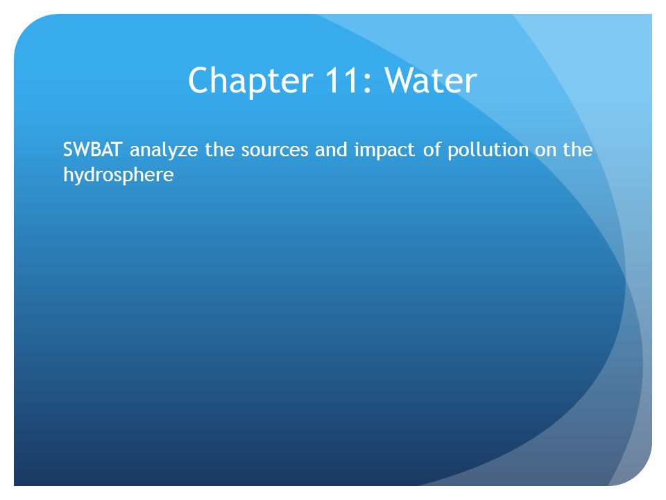 Chapter 11: Water SWBAT analyze the sources and impact of pollution on the hydrosphere