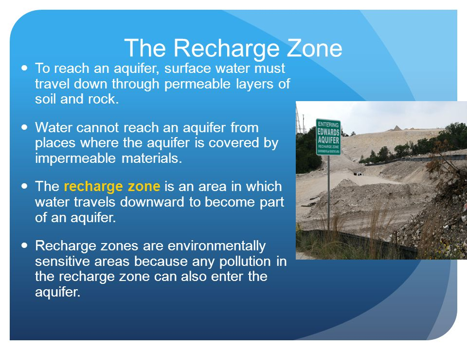 The Recharge Zone To reach an aquifer, surface water must travel down through permeable layers of soil and rock.