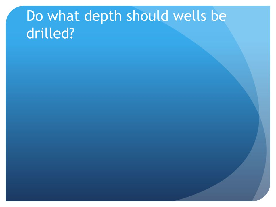 Do what depth should wells be drilled