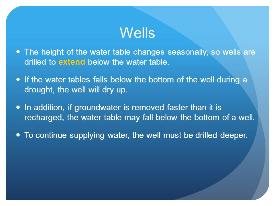Wells The height of the water table changes seasonally, so wells are drilled to extend below the water table.