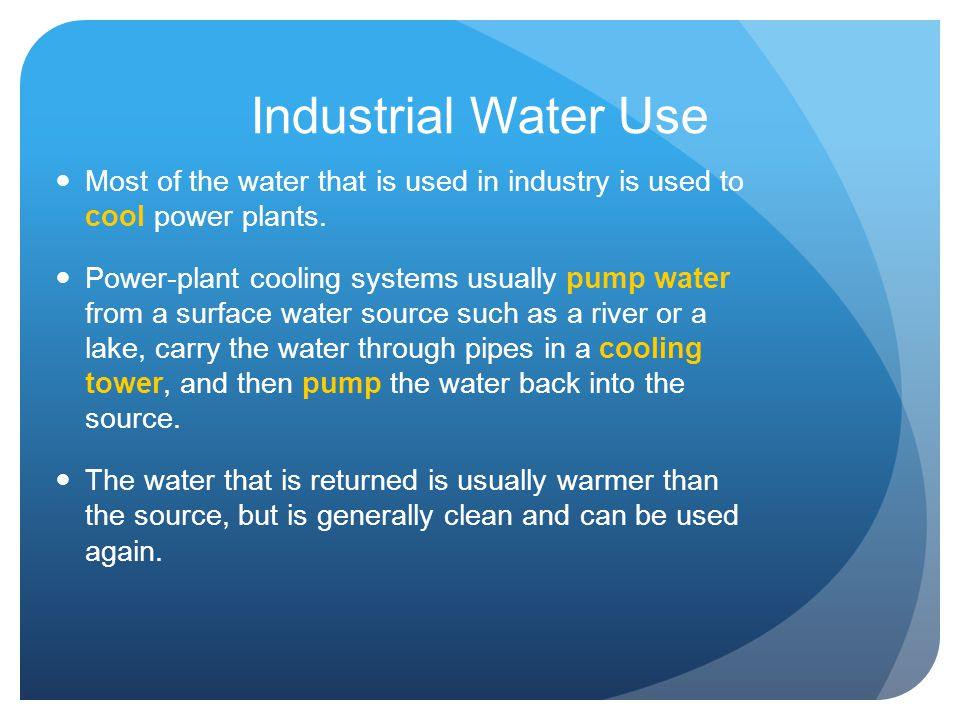 Industrial Water Use Most of the water that is used in industry is used to cool power plants.