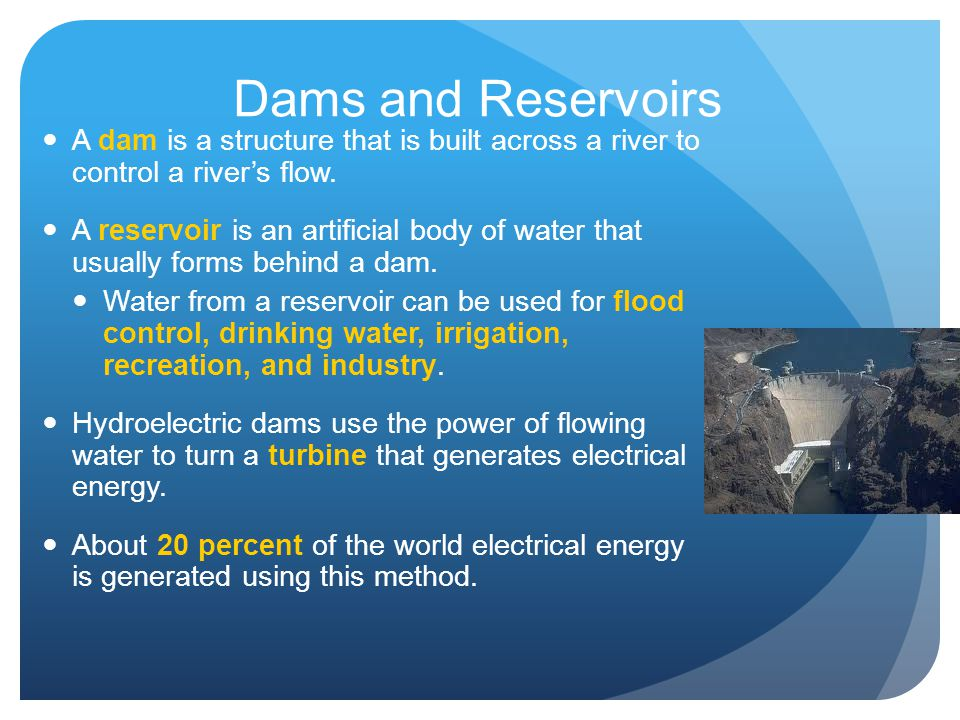 Dams and Reservoirs A dam is a structure that is built across a river to control a river's flow.
