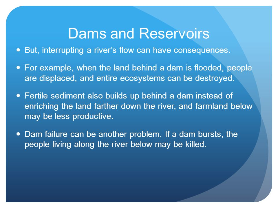 Dams and Reservoirs But, interrupting a river's flow can have consequences.