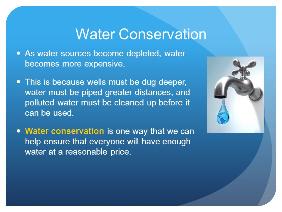 Water Conservation As water sources become depleted, water becomes more expensive.