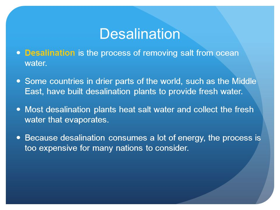 Desalination Desalination is the process of removing salt from ocean water.