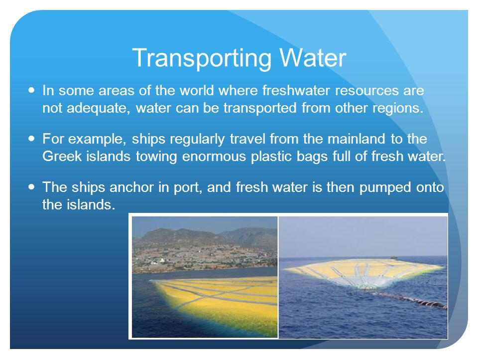 Transporting Water In some areas of the world where freshwater resources are not adequate, water can be transported from other regions.