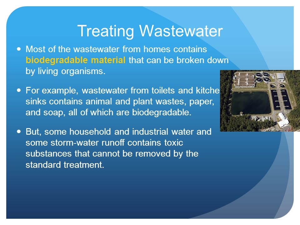 Treating Wastewater Most of the wastewater from homes contains biodegradable material that can be broken down by living organisms.