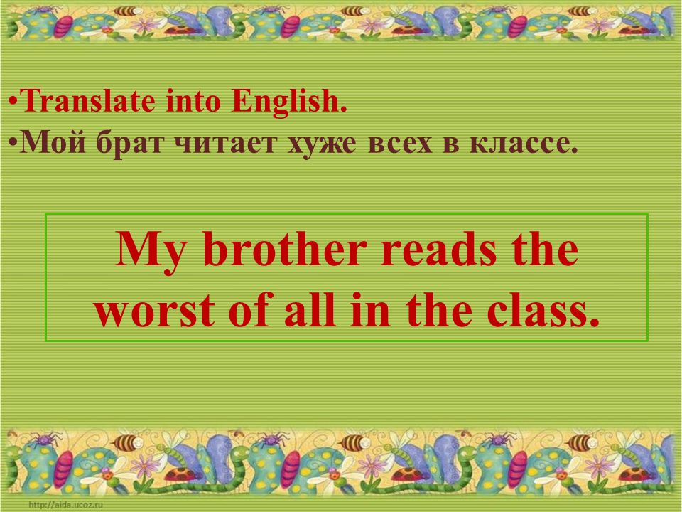 My brother reads the worst of all in the class.