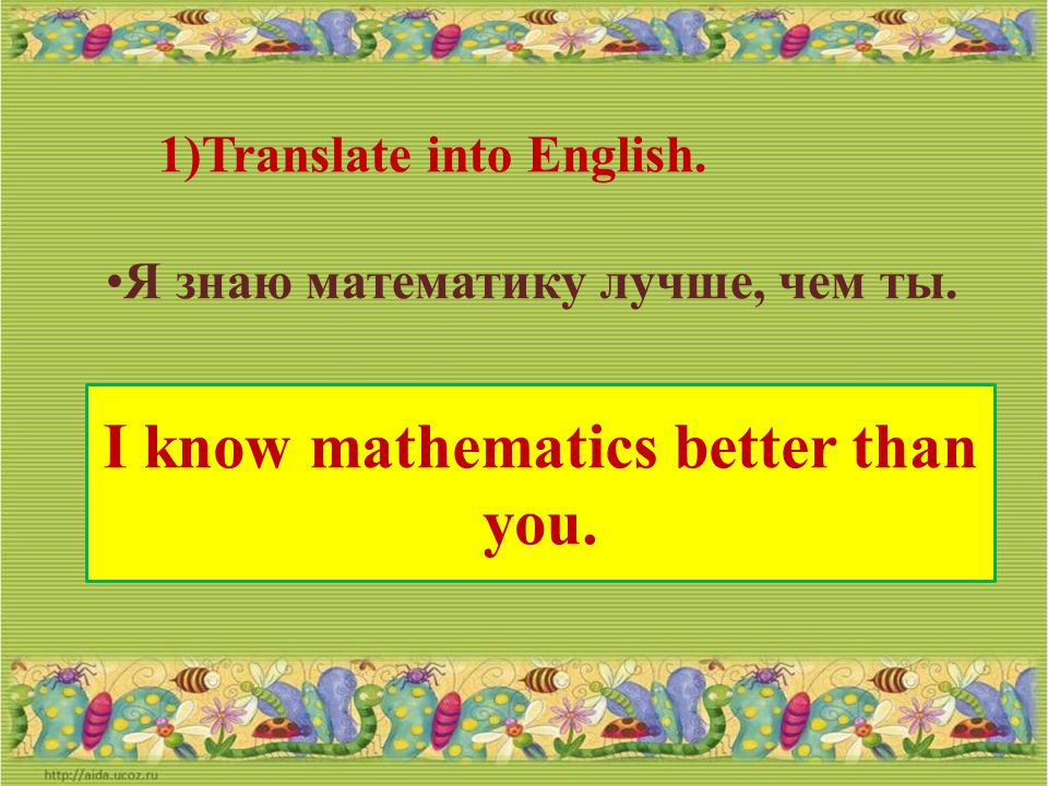 I know mathematics better than you.