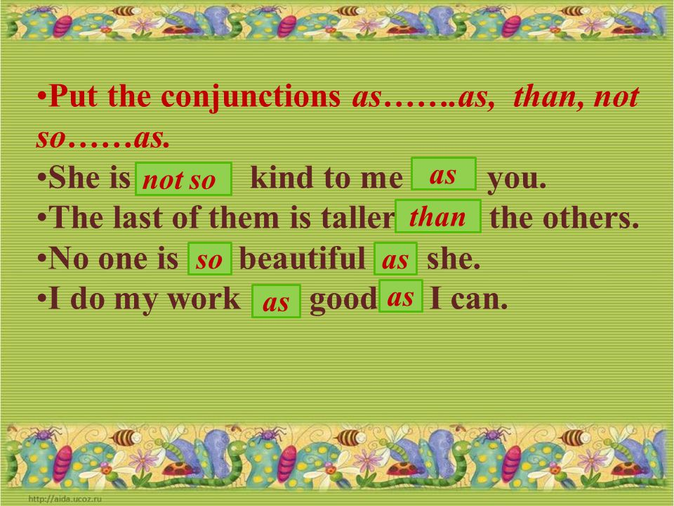 Put the conjunctions as…….as, than, not so……as.