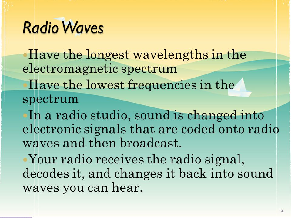 Radio Waves Have the longest wavelengths in the electromagnetic spectrum. Have the lowest frequencies in the spectrum.