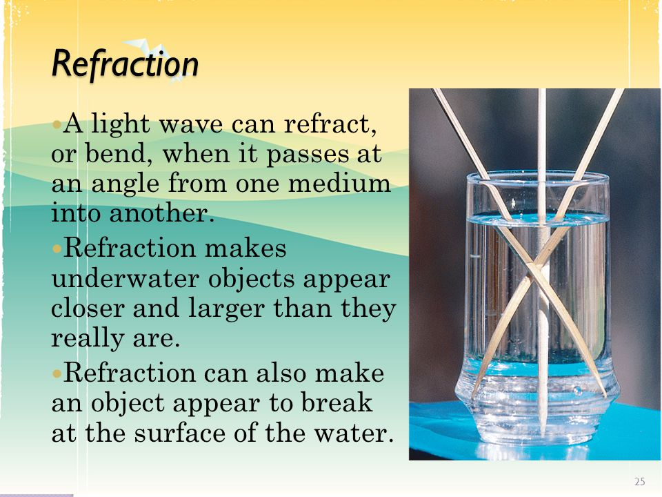 Refraction A light wave can refract, or bend, when it passes at an angle from one medium into another.