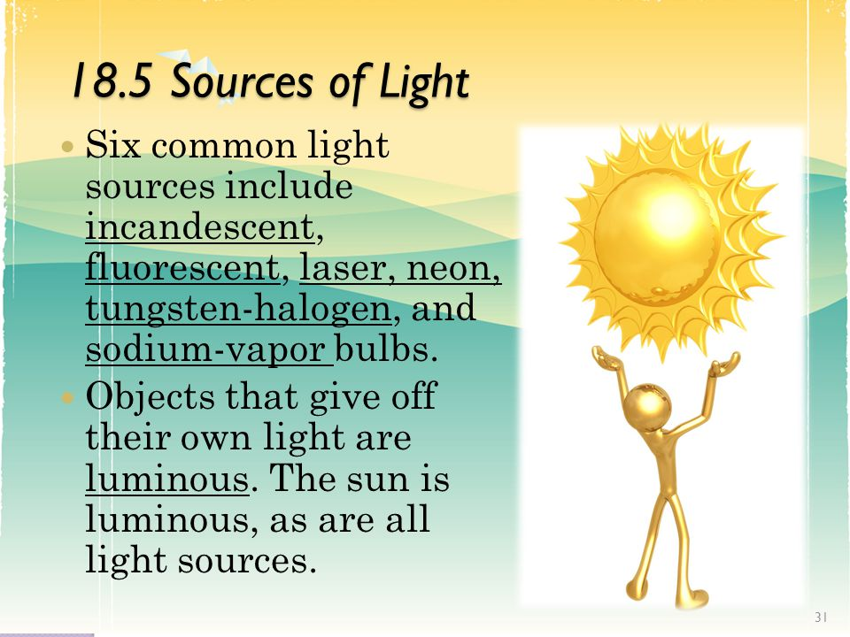 18.5 Sources of Light Six common light sources include incandescent, fluorescent, laser, neon, tungsten-halogen, and sodium-vapor bulbs.