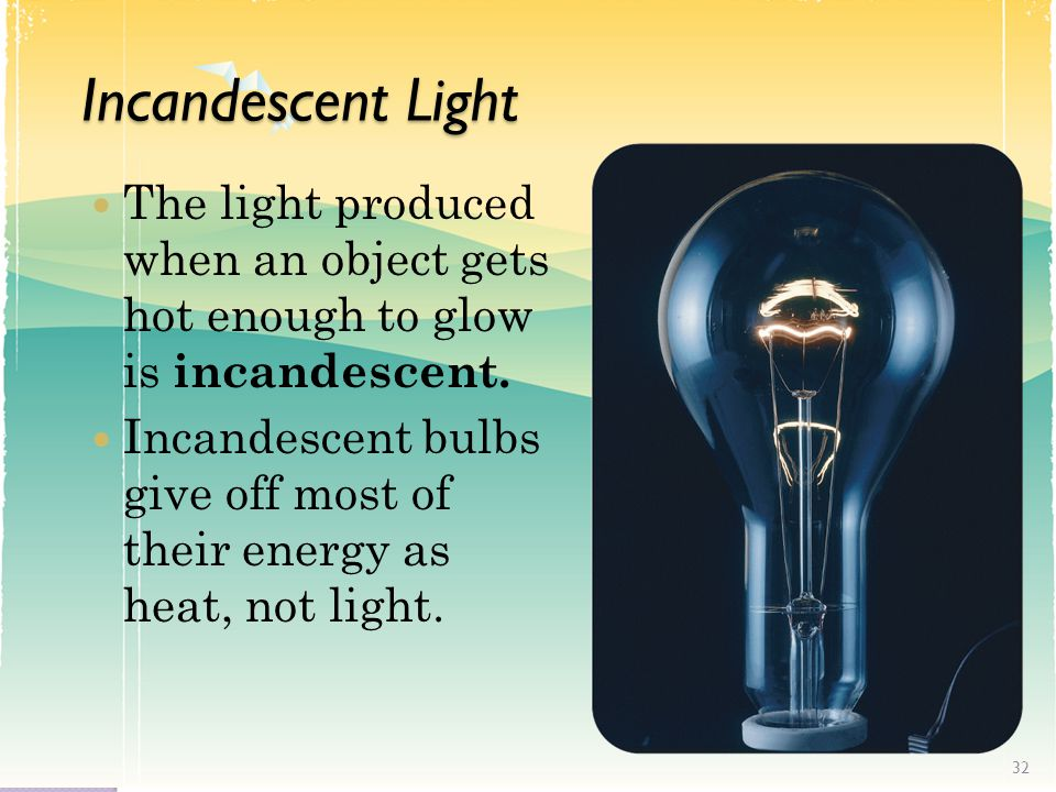 Incandescent Light The light produced when an object gets hot enough to glow is incandescent.