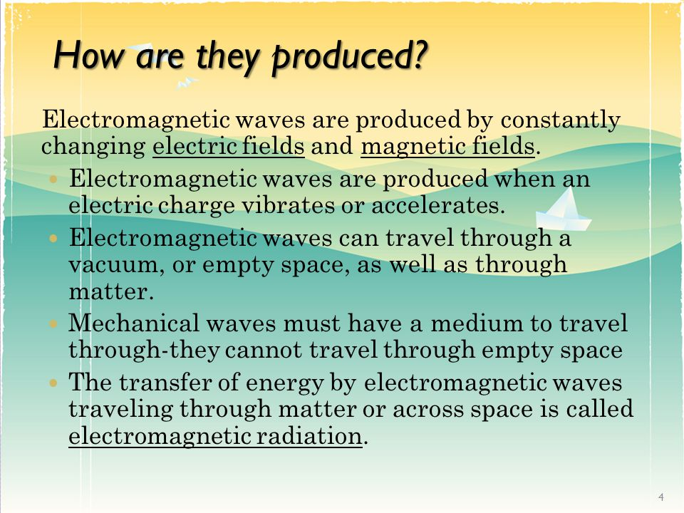 How are they produced Electromagnetic waves are produced by constantly changing electric fields and magnetic fields.