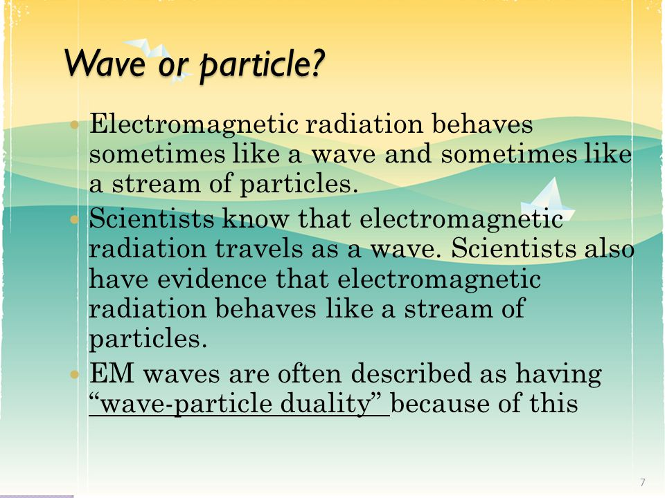 Wave or particle Electromagnetic radiation behaves sometimes like a wave and sometimes like a stream of particles.