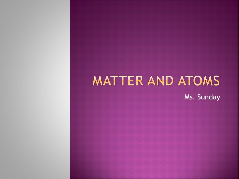 Matter and Atoms Ms. Sunday