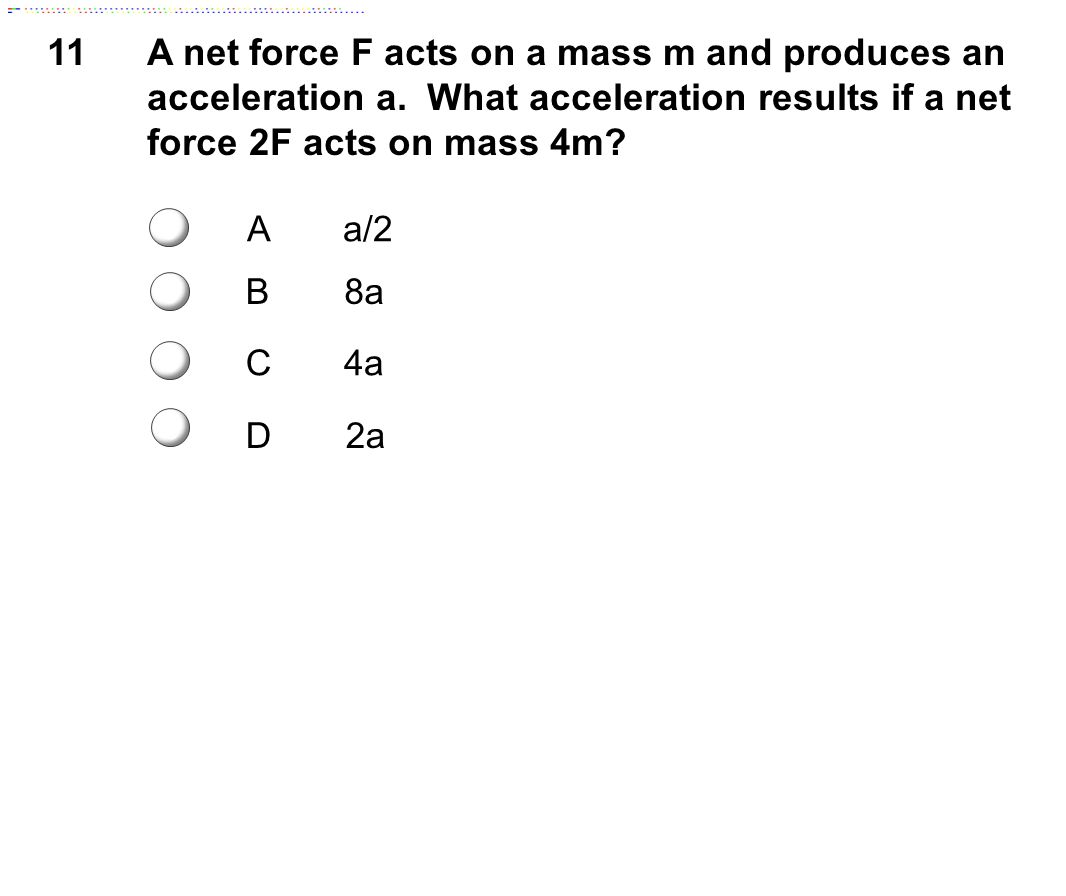 11 A net force F acts on a mass m and produces an acceleration a. What acceleration results if a net force 2F acts on mass 4m