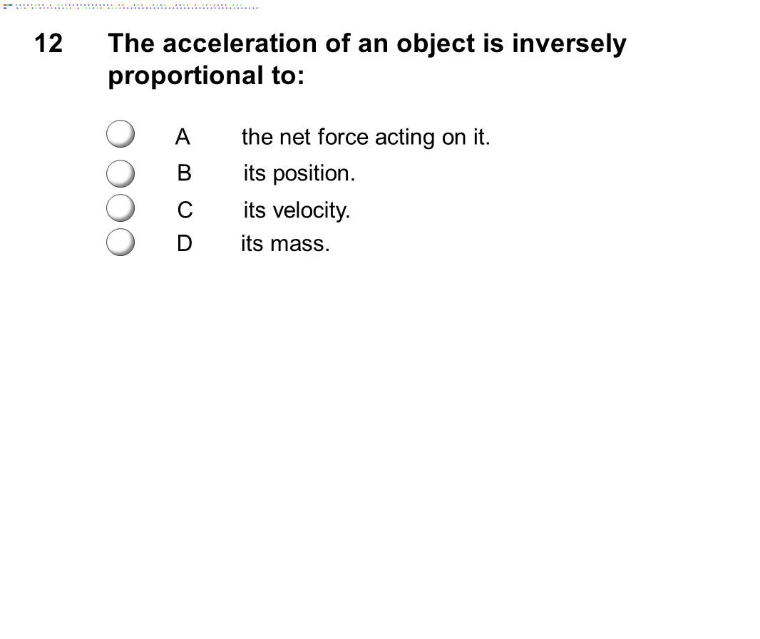 The acceleration of an object is inversely proportional to: