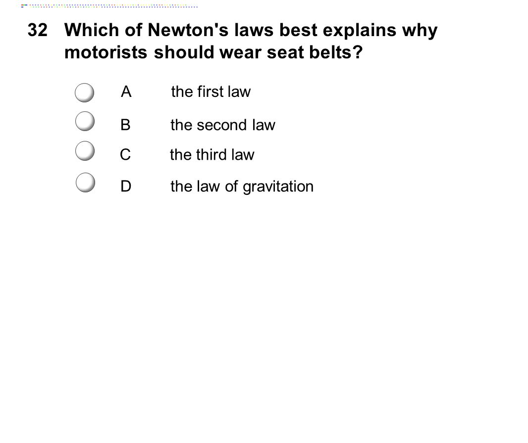32 Which of Newton s laws best explains why motorists should wear seat belts A. the first law. c.