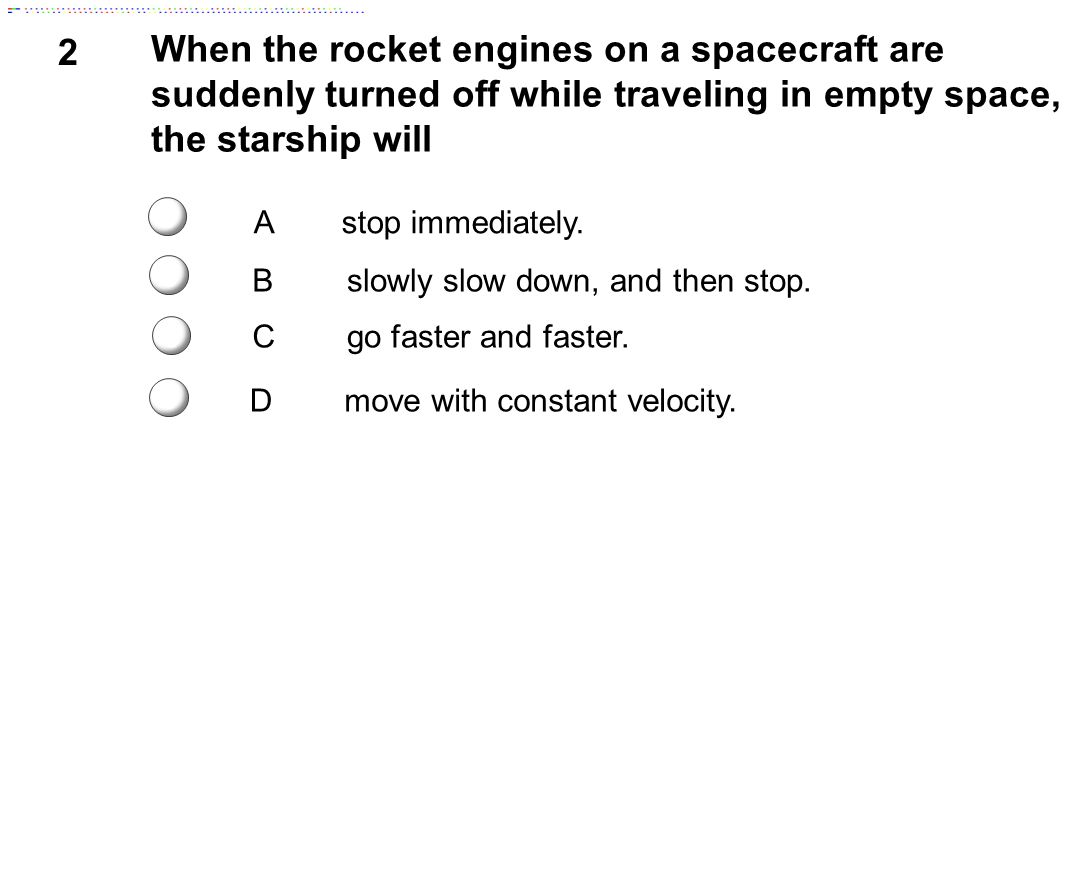 2 When the rocket engines on a spacecraft are suddenly turned off while traveling in empty space, the starship will.