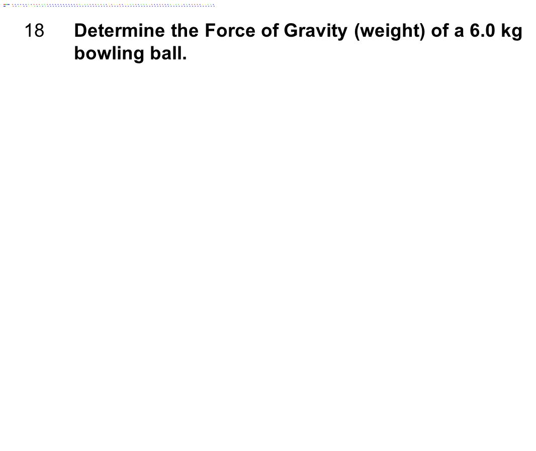 18 Determine the Force of Gravity (weight) of a 6.0 kg bowling ball.