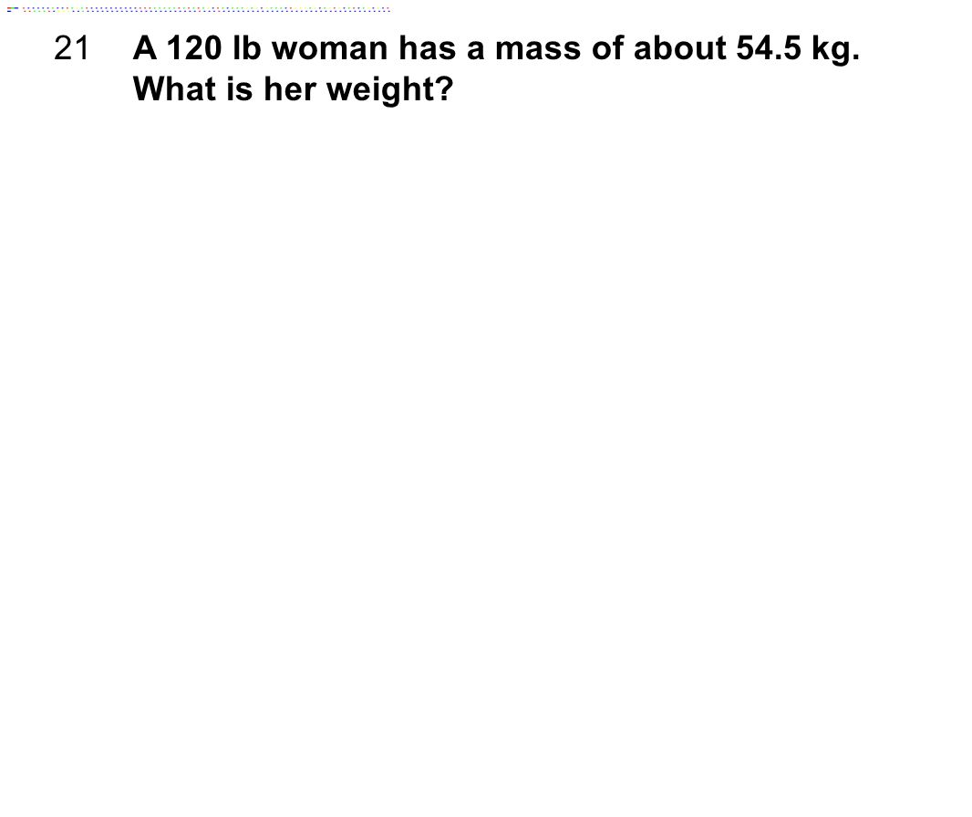 21 A 120 lb woman has a mass of about 54.5 kg. What is her weight